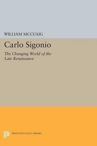 Carlo Sigonio: The Changing World of the Late Renaissance - Princeton Legacy Library (Paperback)