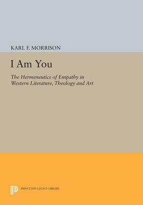 I Am You: The Hermeneutics of Empathy in Western Literature, Theology and Art - Princeton Legacy Library 3670 (Paperback)