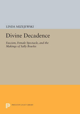Divine Decadence: Fascism, Female Spectacle, and the Makings of Sally Bowles - Princeton Legacy Library 4574 (Paperback)