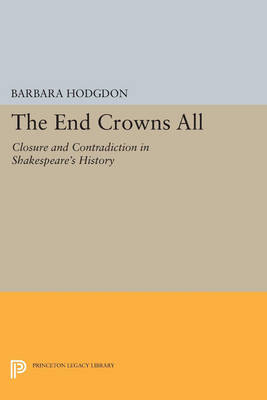 The End Crowns All: Closure and Contradiction in Shakespeare's History - Princeton Legacy Library 1162 (Paperback)