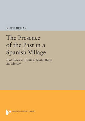 The Presence of the Past in a Spanish Village: (Published in cloth as Santa Maria del Monte) - Princeton Legacy Library 1226 (Paperback)