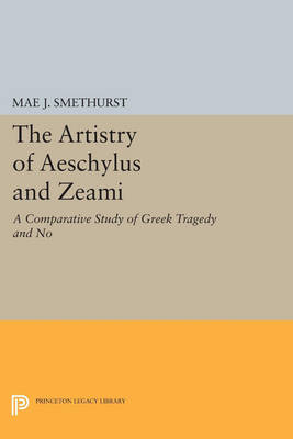 The Artistry of Aeschylus and Zeami: A Comparative Study of Greek Tragedy and No - Princeton Legacy Library 3591 (Paperback)