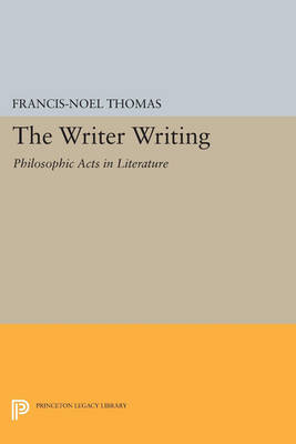 The Writer Writing: Philosophic Acts in Literature - Princeton Legacy Library 245 (Paperback)