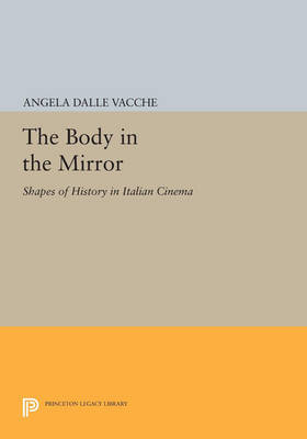 The Body in the Mirror: Shapes of History in Italian Cinema - Princeton Legacy Library 179 (Paperback)