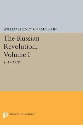 The Russian Revolution, Volume I: 1917-1918: From the Overthrow of the Tsar to the Assumption of Power by the Bolsheviks - Princeton Legacy Library 794 (Paperback)