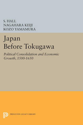 Japan Before Tokugawa: Political Consolidation and Economic Growth, 1500-1650 - Princeton Legacy Library 704 (Paperback)