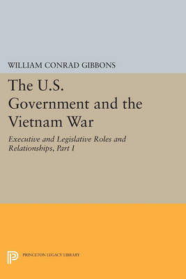The U.S. Government and the Vietnam War: Executive and Legislative Roles and Relationships, Part I: 1945-1960 - Princeton Legacy Library 3214 (Paperback)