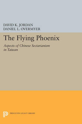 The Flying Phoenix: Aspects of Chinese Sectarianism in Taiwan - Princeton Legacy Library 4240 (Paperback)