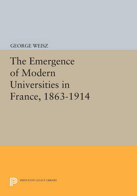 The Emergence of Modern Universities In France, 1863-1914 - Princeton Legacy Library 3141 (Paperback)