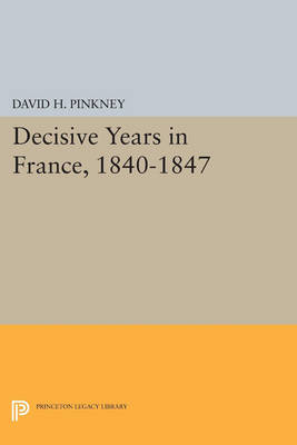 Decisive Years in France, 1840-1847 - Princeton Legacy Library 4659 (Paperback)