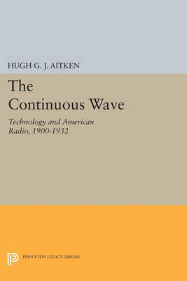 The Continuous Wave: Technology and American Radio, 1900-1932 - Princeton Legacy Library 4759 (Paperback)