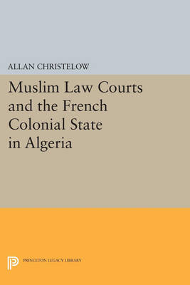 Muslim Law Courts and the French Colonial State in Algeria - Princeton Legacy Library 39 (Paperback)