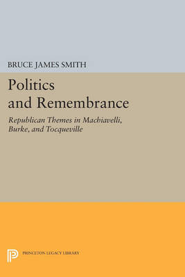 Politics and Remembrance: Republican Themes in Machiavelli, Burke, and Tocqueville - Studies in Moral, Political, and Legal Philosophy (Paperback)