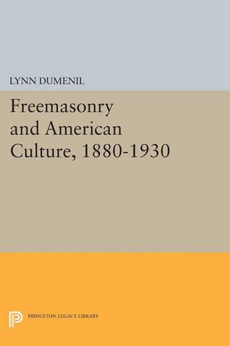 Freemasonry and American Culture, 1880-1930 - Princeton Legacy Library 3461 (Paperback)