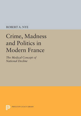 Crime, Madness and Politics in Modern France: The Medical Concept of National Decline - Princeton Legacy Library 763 (Paperback)