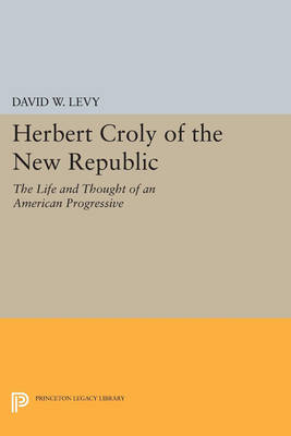 Herbert Croly of the New Republic: The Life and Thought of an American Progressive - Princeton Legacy Library (Paperback)