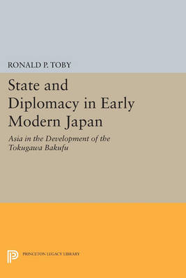 State and Diplomacy in Early Modern Japan: Asia in the Development of the Tokugawa Bakufu - Princeton Legacy Library 2857 (Paperback)