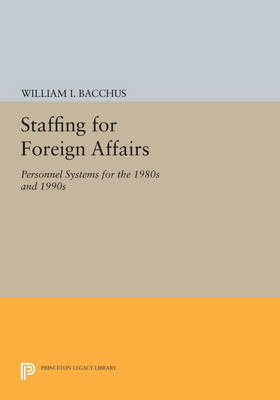 Staffing For Foreign Affairs: Personnel Systems for the 1980s and 1990s - Princeton Legacy Library (Paperback)