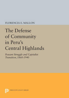 The Defense of Community in Peru's Central Highlands: Peasant Struggle and Capitalist Transition, 1860-1940 - Princeton Legacy Library (Paperback)