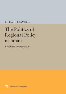 The Politics of Regional Policy in Japan: Localities Incorporated? - Princeton Legacy Library 2980 (Paperback)