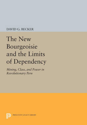 The New Bourgeoisie and the Limits of Dependency: Mining, Class, and Power in Revolutionary Peru - Princeton Legacy Library 34 (Paperback)