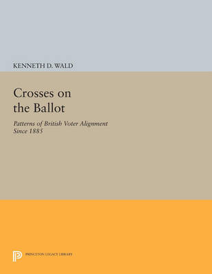 Crosses on the Ballot: Patterns of British Voter Alignment since 1885 - Princeton Legacy Library 3159 (Paperback)