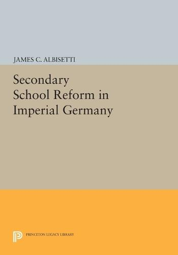 Secondary School Reform in Imperial Germany - Princeton Legacy Library 772 (Paperback)