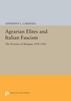Agrarian Elites and Italian Fascism: The Province of Bologna, 1901-1926 - Princeton Legacy Library 464 (Paperback)