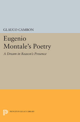 Eugenio Montale's Poetry: A Dream in Reason's Presence - Princeton Legacy Library 552 (Paperback)