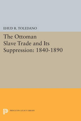 The Ottoman Slave Trade and Its Suppression: 1840-1890 - Princeton Studies on the Near East (Paperback)