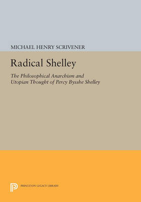 Radical Shelley: The Philosophical Anarchism and Utopian Thought of Percy Bysshe Shelley - Princeton Legacy Library 2971 (Paperback)