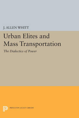 Urban Elites and Mass Transportation: The Dialectics of Power - Princeton Legacy Library 3118 (Paperback)
