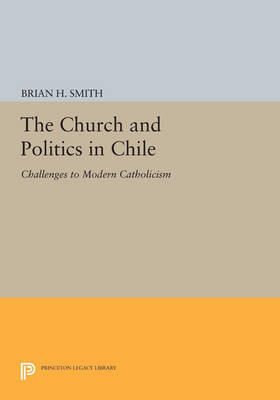 The Church and Politics in Chile: Challenges to Modern Catholicism - Princeton Legacy Library 2931 (Paperback)