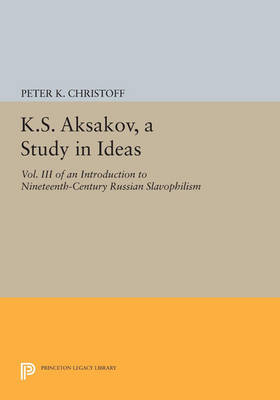 K.S. Aksakov, A Study in Ideas, Vol. III: An Introduction to Nineteenth-Century Russian Slavophilism - Princeton Legacy Library 838 (Paperback)