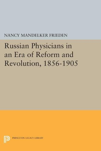 Russian Physicians in an Era of Reform and Revolution, 1856-1905 - Princeton Legacy Library 111 (Paperback)