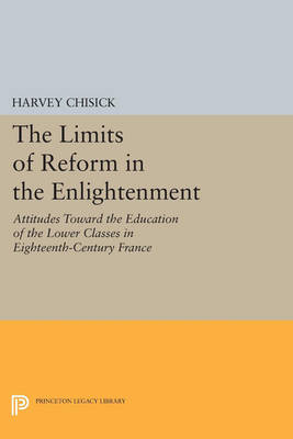 The Limits of Reform in the Enlightenment: Attitudes Toward the Education of the Lower Classes in Eighteenth-Century France - Princeton Legacy Library (Paperback)