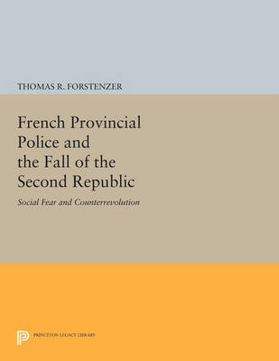 French Provincial Police and the Fall of the Second Republic: Social Fear and Counterrevolution - Princeton Legacy Library 4195 (Paperback)