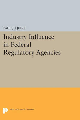 Industry Influence in Federal Regulatory Agencies - Princeton Legacy Library 4663 (Paperback)