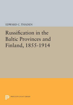 Russification in the Baltic Provinces and Finland, 1855-1914 - Princeton Legacy Library 2880 (Paperback)