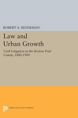 Law and Urban Growth: Civil Litigation in the Boston Trial Courts, 1880-1900 - Princeton Legacy Library 2941 (Paperback)