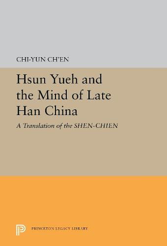 Hsun Yueh and the Mind of Late Han China: A Translation of the SHEN-CHIEN - Princeton Library of Asian Translations (Paperback)