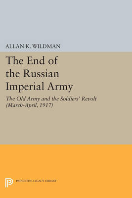 The End of the Russian Imperial Army: The Old Army and the Soldiers' Revolt (March-April, 1917) - Princeton Legacy Library 3111 (Paperback)