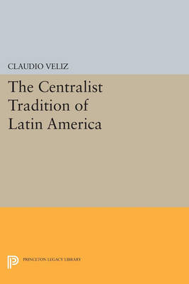 The Centralist Tradition of Latin America - Princeton Legacy Library 3175 (Paperback)