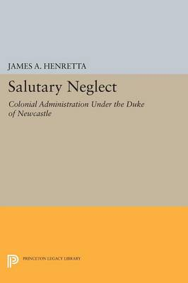 Salutary Neglect: Colonial Administration Under the Duke of Newcastle - Princeton Legacy Library (Paperback)
