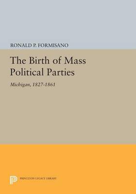 The Birth of Mass Political Parties: Michigan, 1827-1861 - Princeton Legacy Library (Paperback)