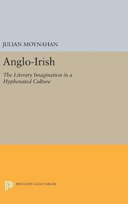 Anglo-Irish: The Literary Imagination in a Hyphenated Culture - Princeton Legacy Library 5203 (Hardback)