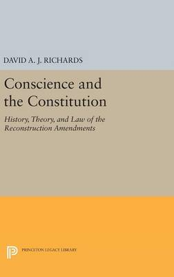 Conscience and the Constitution: History, Theory, and Law of the Reconstruction Amendments - Princeton Legacy Library 277 (Hardback)