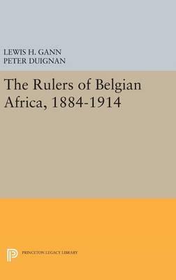 The Rulers of Belgian Africa, 1884-1914 - Princeton Legacy Library 1779 (Hardback)