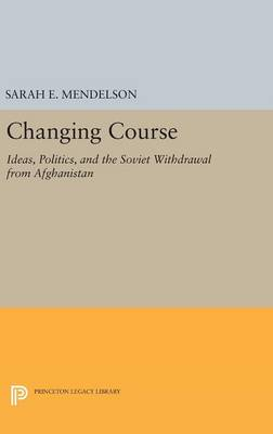 Changing Course: Ideas, Politics, and the Soviet Withdrawal from Afghanistan - Princeton Studies in International History and Politics 145 (Hardback)