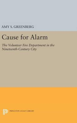 Cause for Alarm: The Volunteer Fire Department in the Nineteenth-Century City - Princeton Legacy Library 406 (Hardback)
